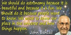John N. Bahcall quote We should do astronomy because it is beautiful