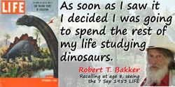 Robert T. Bakker quote: As soon as I saw it I decided I was going to spend the rest of my life studying dinosaurs