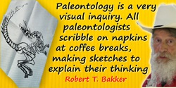 Robert T. Bakker quote: Paleontology is a very visual inquiry. All paleontologists scribble on napkins at coffee breaks, making
