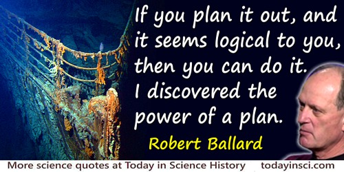 Robert Ballard quote: If you plan it out, and it seems logical to you, then you can do it. I discovered the power of a plan.