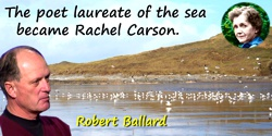 Robert Ballard quote: The poet laureate of the sea became Rachel Carson.