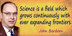 John Bardeen quote: Science is a field which grows continuously with ever expanding frontiers. Further, it is truly internationa