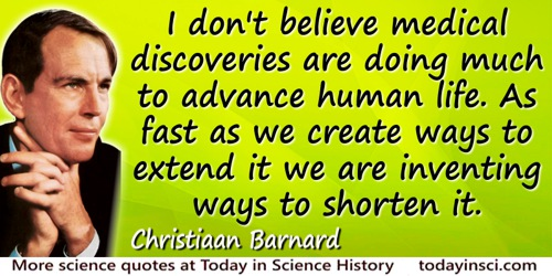 Christiaan Barnard quote: I don't believe medical discoveries are doing much to advance human life. As fast as we create ways to