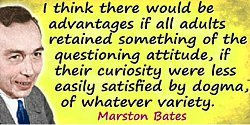 Marston Bates quote if…curiosity were less easily satisfied by dogma,