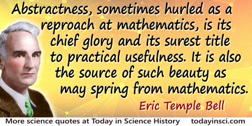 Eric Temple Bell quote: Abstractness, sometimes hurled as a reproach at mathematics, is its chief glory and its surest title to