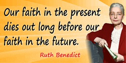 Ruth Benedict quote: Our faith in the present dies out long before our faith in the future.