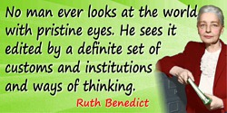 Ruth Benedict quote: No man ever looks at the world with pristine eyes. He sees it edited by a definite set of customs and insti