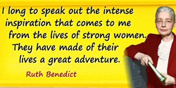 Ruth Benedict quote: I long to speak out the intense inspiration that comes to me from the lives of strong women. They have made