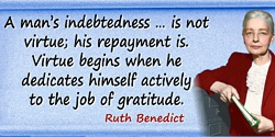 Ruth Benedict quote: A man's indebtedness … is not virtue; his repayment is. Virtue begins when he dedicates himself actively to