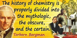 Torbern Olof Bergman quote: The history of chemistry is properly divided into the mythologic, the obscure, and the certain. The