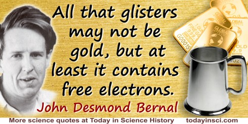 John Desmond Bernal quote: All that glisters may not be gold, but at least it contains free electrons.