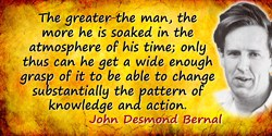 John Desmond Bernal quote: The greater the man, the more he is soaked in the atmosphere of his time; only thus can he get a wide