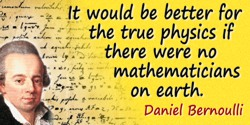 Daniel Bernoulli quote: It would be better for the true physics if there were no mathematicians on earth.