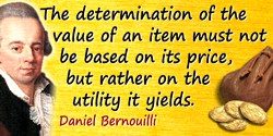 Daniel Bernoulli quote: The determination of the value of an item must not be based on its price, but rather on the utility it y