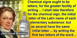 Jöns Jacob Berzelius quote: Chemical signs ought to be letters, for the greater facility of writing, and not to disfigure a prin