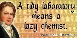 Jöns Jacob Berzelius quote: A tidy laboratory means a lazy chemist.