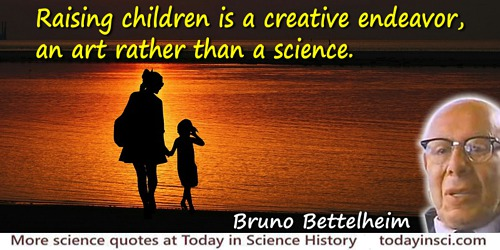 Bruno Bettelheim quote: Raising children is a creative endeavor, an art rather than a science.