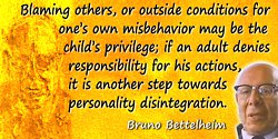 Bruno Bettelheim quote: Blaming others, or outside conditions for one's own misbehavior may be the child's privilege; if an adul