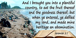 Bible quote: And I brought you into a plentiful country, to eat the fruit thereof and the goodness thereof; but when ye entered