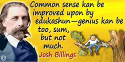 Josh Billings quote: Common sense kan be improved upon by edukashun—genius kan be too, sum, but not much.