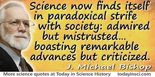 J. Michael Bishop quote: Science now finds itself in paradoxical strife with society: admired but mistrusted; offering hope for