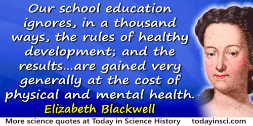 Elizabeth Blackwell quote: Our school education ignores, in a thousand ways, the rules of healthy development; and the results …