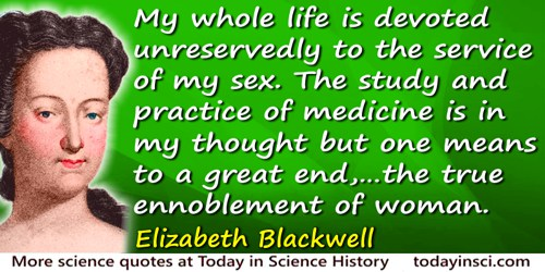Elizabeth Blackwell quote: My whole life is devoted unreservedly to the service of my sex. The study and practice of medicine is