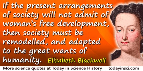 Elizabeth Blackwell quote: If the present arrangements of society will not admit of woman's free development, then society must