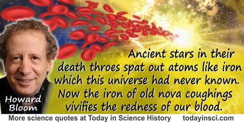 Howard Bloom quote: Ancient stars in their death throes spat out atoms like iron which this universe had never known. ... Now th