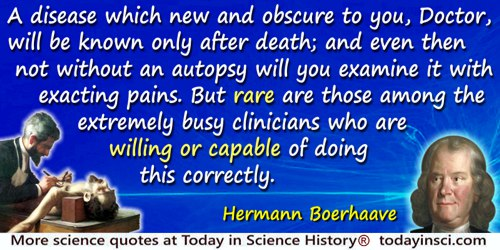 Hermann Boerhaave quote: A disease which new and obscure to you, Doctor, will be known only after death; and even then not witho