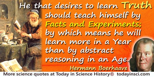 Hermann Boerhaave quote: He that desires to learn Truth should teach himself by Facts and Experiments