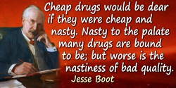 Jesse Boot quote: Cheap drugs would be dear if they were cheap and nasty. Nasty to the palate many drugs are bound to be; but wo