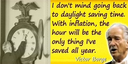 Victor Borge quote: I don't mind going back to daylight saving time. With inflation, the hour will be the only thing I've saved