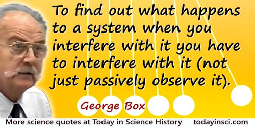 George E.P. Box quote: To find out what happens to a system when you interfere with it you have to interfere with it
