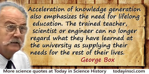 George E.P. Box quote: Acceleration of knowledge generation also emphasizes the need for lifelong education. The trained