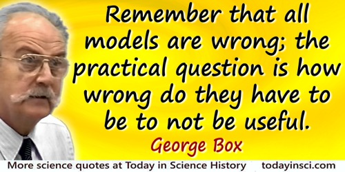 George E.P. Box quote: Remember that all models are wrong; the practical question is how wrong do they have to be to not