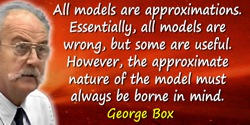 George E.P. Box quote: …all models are approximations. Essentially, all models are wrong, but some are useful. However,