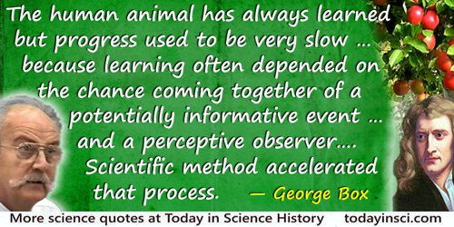 George E.P. Box quote: History shows that the human animal has always learned but progress used to be very slow. This