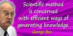 George E.P. Box quote: Scientific method is concerned with efficient ways of generating knowledge.