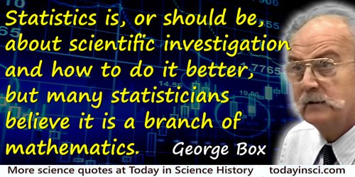 George E.P. Box quote: Statistics is, or should be, about scientific investigation and how to do it better, but many