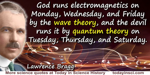 Lawrence Bragg quote: God runs electromagnetics on Monday, Wednesday, and Friday by the wave theory, and the devil runs it by qu