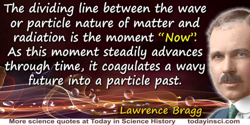 "Lawrence Bragg quote: So the dividing line between the wave or particle nature of matter and radiation is the moment ""Now"". As t"