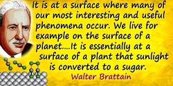 Walter H. Brattain quote: I would like to start by emphasizing the importance of surfaces. It is at a surface where many of our