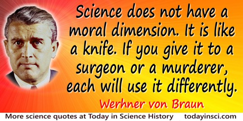 Wernher von Braun quote: Science does not have a moral dimension. It is like a knife. If you give it to a surgeon or a murderer,