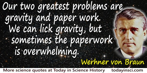 Wernher von Braun quote: Our two greatest problems are gravity and paper work. We can lick gravity, but sometimes the paperwork