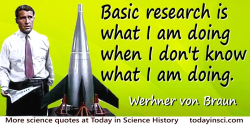 Wernher von Braun quote: Basic research is what I am doing when I don't know what I am doing.