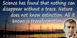 Wernher von Braun quote: Science has found that nothing can disappear without a trace. Nature does not know extinction. All it k