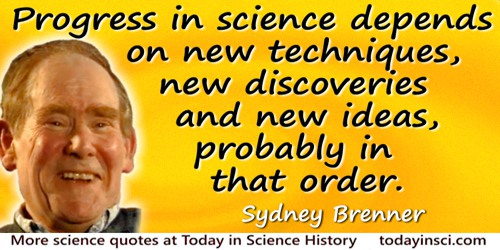 Sydney Brenner quote: Progress in science depends on new techniques, new discoveries and new ideas, probably in that order.