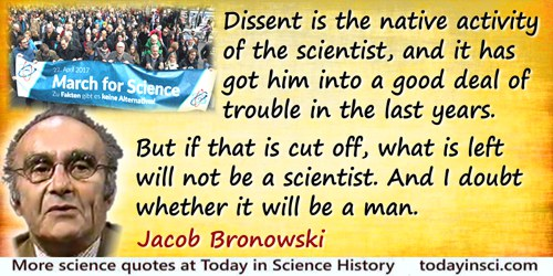 Jacob Bronowski quote: Dissent is the native activity of the scientist, and it has got him into a good deal of trouble in the la