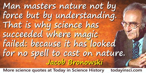 Jacob Bronowski quote: Man masters nature not by force but by understanding. That is why science has succeeded where magic faile